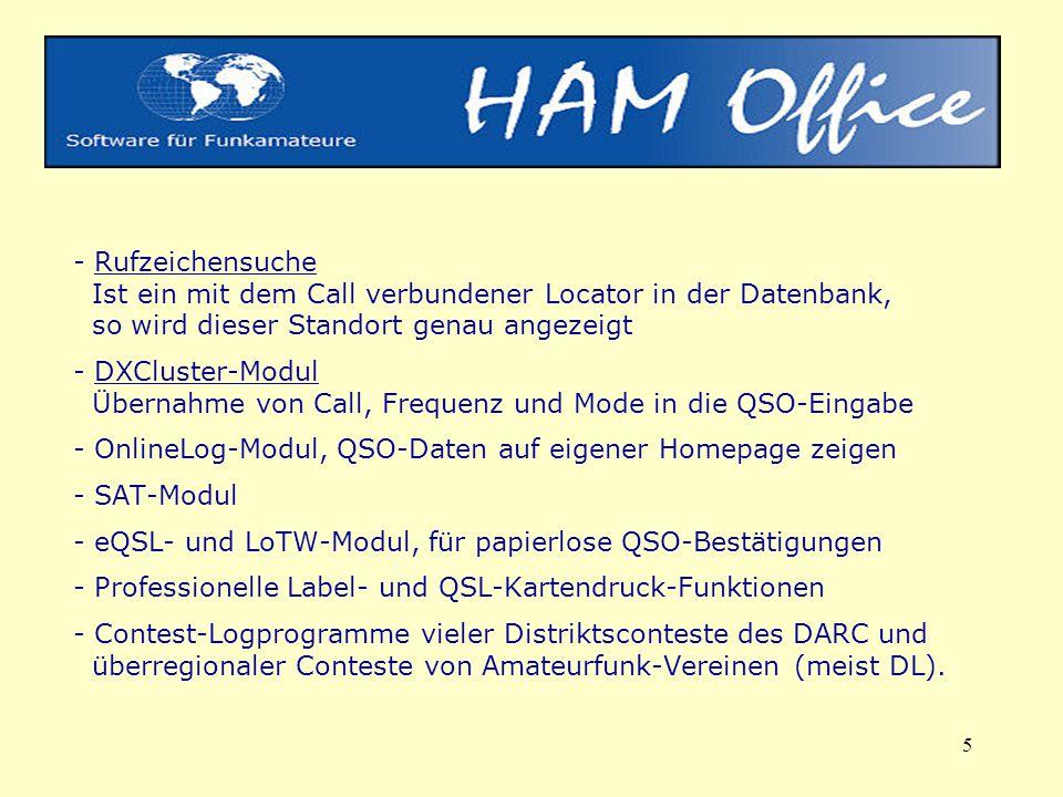 5 - Rufzeichensuche Ist ein mit dem Call verbundener Locator in der Datenbank, so wird dieser Standort genau angezeigt - DXCluster-Modul Übernahme von Call, Frequenz und Mode in die QSO-Eingabe - OnlineLog-Modul, QSO-Daten auf eigener Homepage zeigen - SAT-Modul - eQSL- und LoTW-Modul, für papierlose QSO-Bestätigungen - Professionelle Label- und QSL-Kartendruck-Funktionen - Contest-Logprogramme vieler Distriktsconteste des DARC und überregionaler Conteste von Amateurfunk-Vereinen (meist DL).