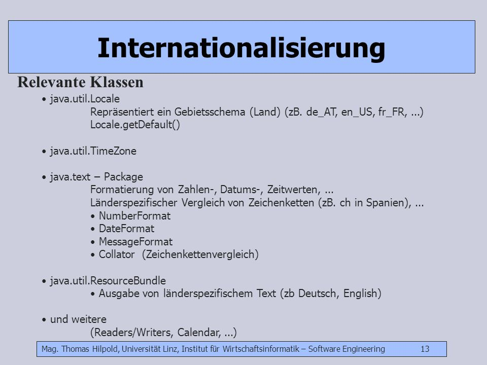 Mag. Thomas Hilpold, Universität Linz, Institut für Wirtschaftsinformatik – Software Engineering 13 Internationalisierung Relevante Klassen java.util.