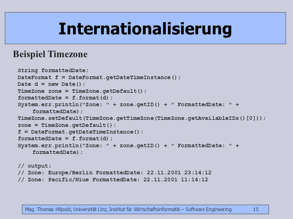 Mag. Thomas Hilpold, Universität Linz, Institut für Wirtschaftsinformatik – Software Engineering 15 Internationalisierung Beispiel Timezone String for