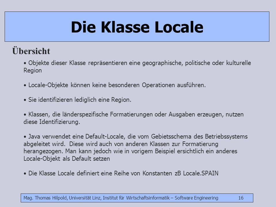 Mag. Thomas Hilpold, Universität Linz, Institut für Wirtschaftsinformatik – Software Engineering 16 Die Klasse Locale Übersicht Objekte dieser Klasse