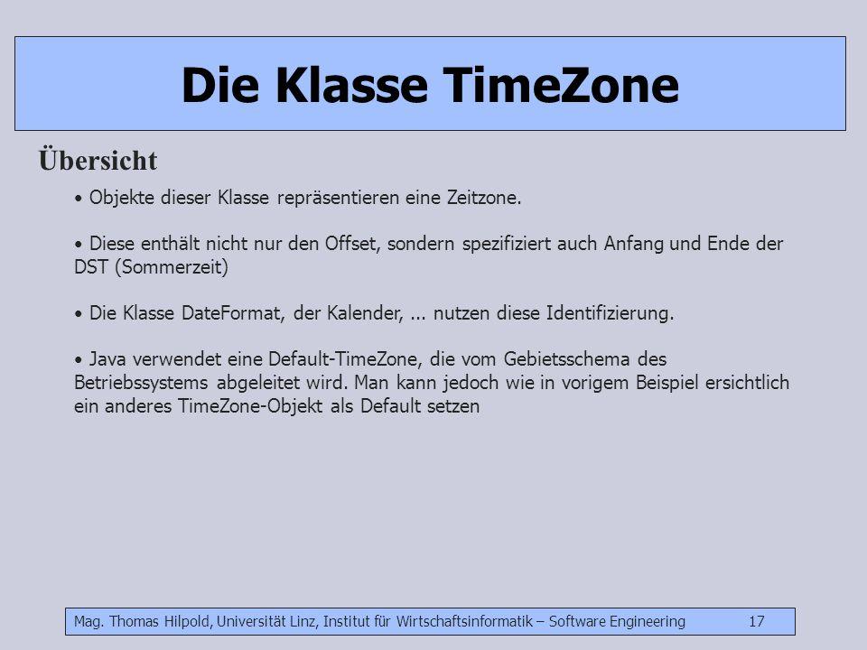 Mag. Thomas Hilpold, Universität Linz, Institut für Wirtschaftsinformatik – Software Engineering 17 Die Klasse TimeZone Übersicht Objekte dieser Klass