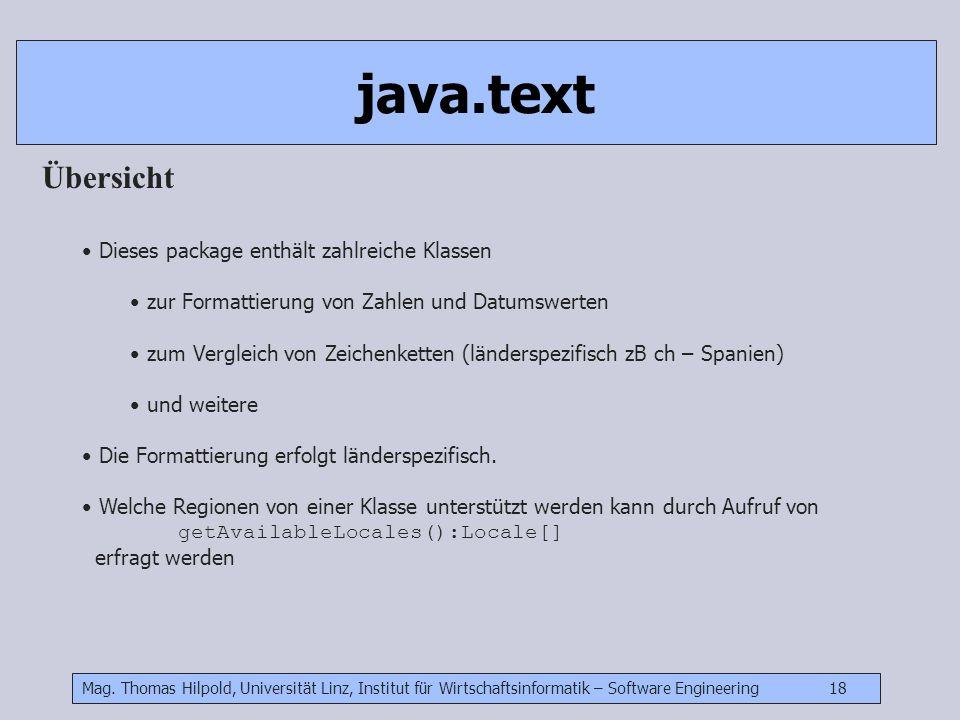 Mag. Thomas Hilpold, Universität Linz, Institut für Wirtschaftsinformatik – Software Engineering 18 java.text Übersicht Dieses package enthält zahlrei