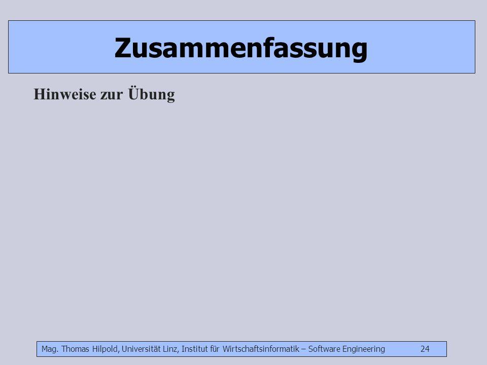 Mag. Thomas Hilpold, Universität Linz, Institut für Wirtschaftsinformatik – Software Engineering 24 Zusammenfassung Hinweise zur Übung