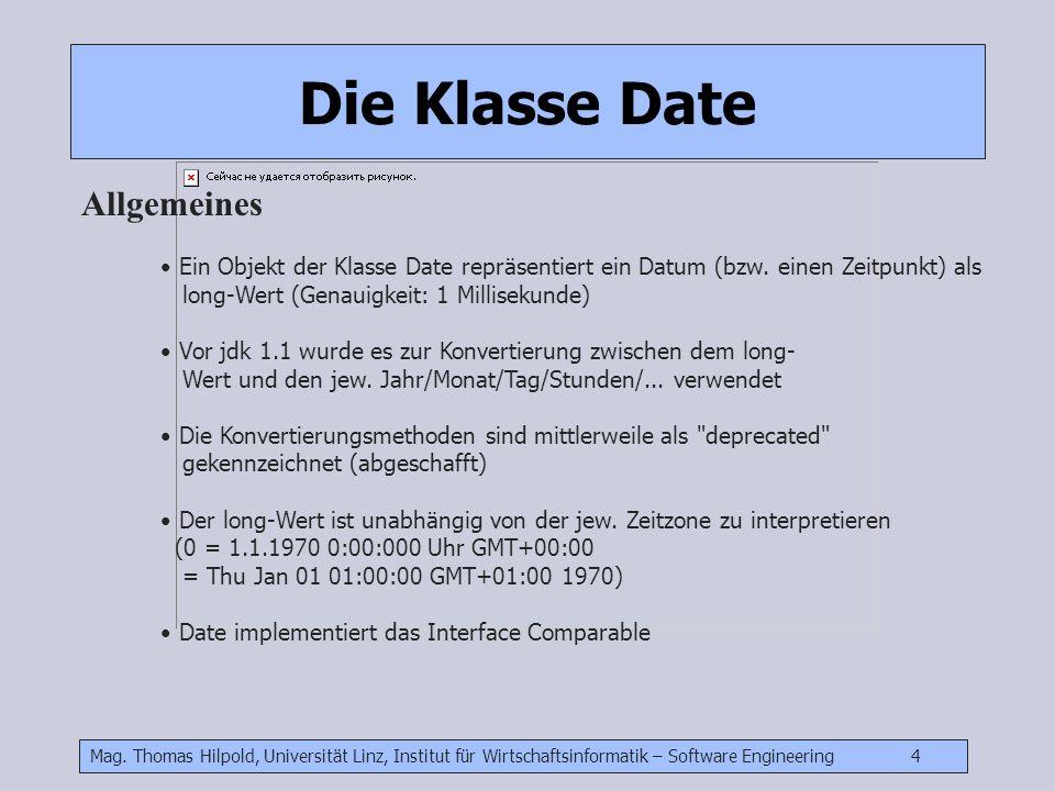 Mag. Thomas Hilpold, Universität Linz, Institut für Wirtschaftsinformatik – Software Engineering 4 Die Klasse Date Allgemeines Ein Objekt der Klasse D