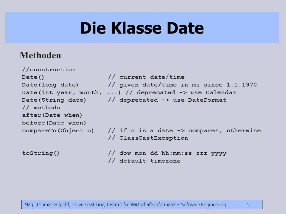 Mag. Thomas Hilpold, Universität Linz, Institut für Wirtschaftsinformatik – Software Engineering 5 Die Klasse Date Methoden //construction Date() // c