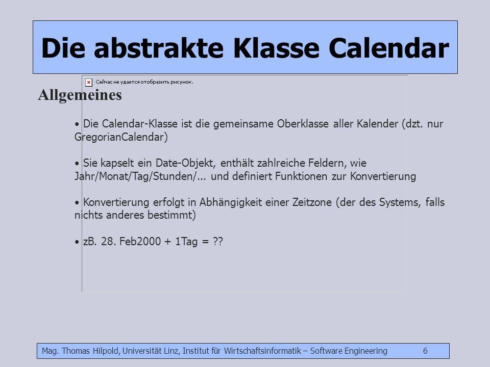 Mag. Thomas Hilpold, Universität Linz, Institut für Wirtschaftsinformatik – Software Engineering 6 Die abstrakte Klasse Calendar Allgemeines Die Calen