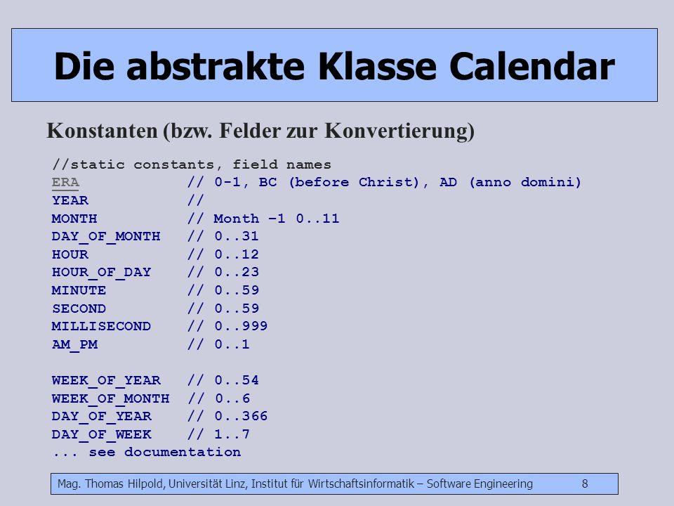 Mag. Thomas Hilpold, Universität Linz, Institut für Wirtschaftsinformatik – Software Engineering 8 Die abstrakte Klasse Calendar Konstanten (bzw. Feld