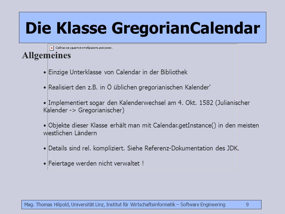 Mag. Thomas Hilpold, Universität Linz, Institut für Wirtschaftsinformatik – Software Engineering 9 Die Klasse GregorianCalendar Allgemeines Einzige Un