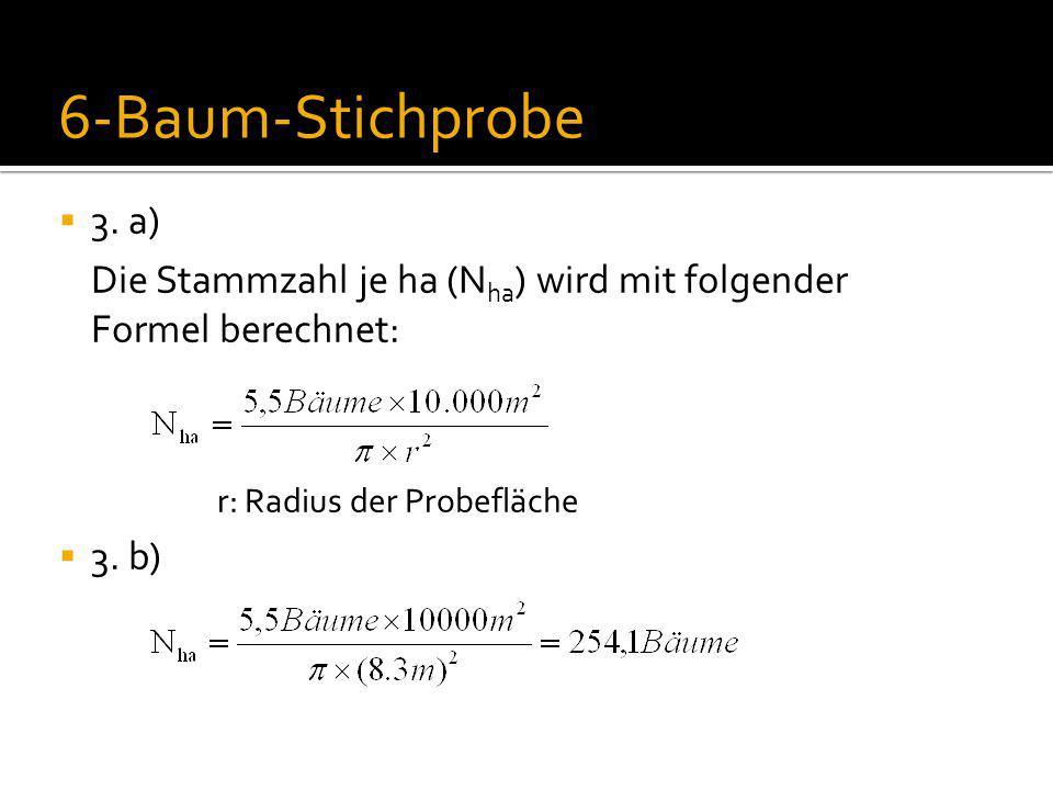  3. a) Die Stammzahl je ha (N ha ) wird mit folgender Formel berechnet: r: Radius der Probefläche  3. b) 6-Baum-Stichprobe