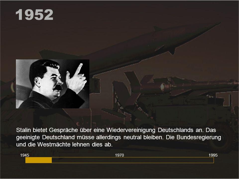 1952 Stalin bietet Gespräche über eine Wiedervereinigung Deutschlands an. Das geeinigte Deutschland müsse allerdings neutral bleiben. Die Bundesregier
