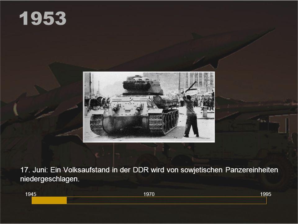 1953 17. Juni: Ein Volksaufstand in der DDR wird von sowjetischen Panzereinheiten niedergeschlagen. 194519951970
