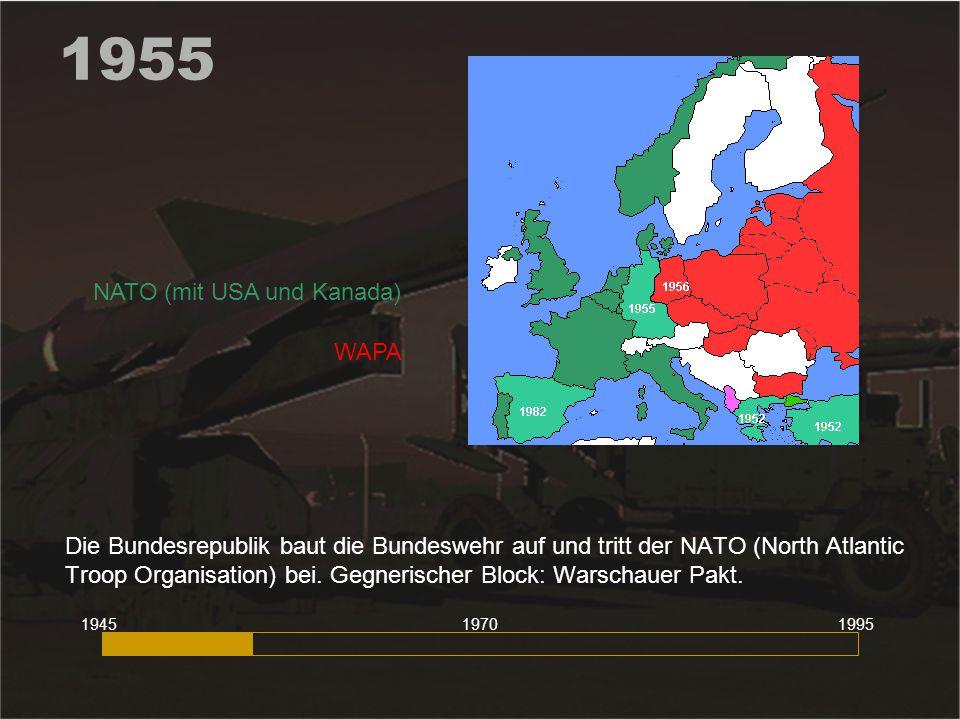 1955 Die Bundesrepublik baut die Bundeswehr auf und tritt der NATO (North Atlantic Troop Organisation) bei. Gegnerischer Block: Warschauer Pakt. 19451