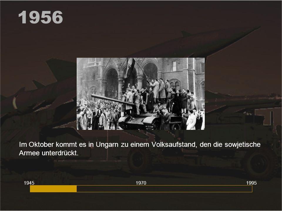 1956 Im Oktober kommt es in Ungarn zu einem Volksaufstand, den die sowjetische Armee unterdrückt. 194519951970