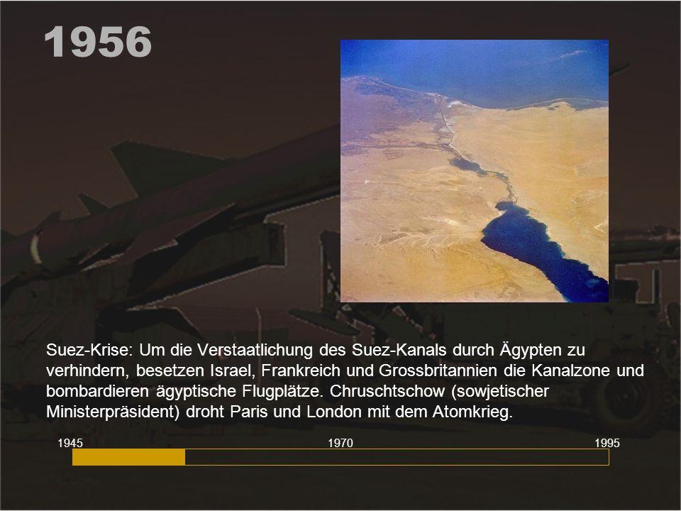 1956 Suez-Krise: Um die Verstaatlichung des Suez-Kanals durch Ägypten zu verhindern, besetzen Israel, Frankreich und Grossbritannien die Kanalzone und