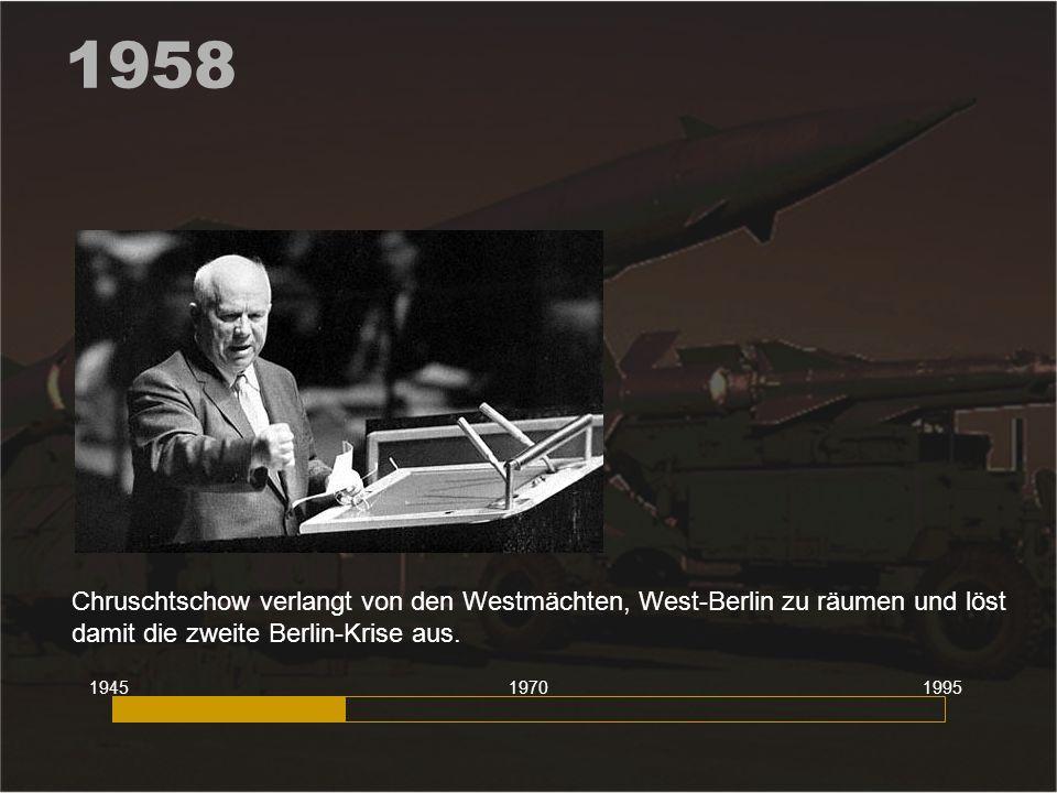1958 Chruschtschow verlangt von den Westmächten, West-Berlin zu räumen und löst damit die zweite Berlin-Krise aus. 194519951970