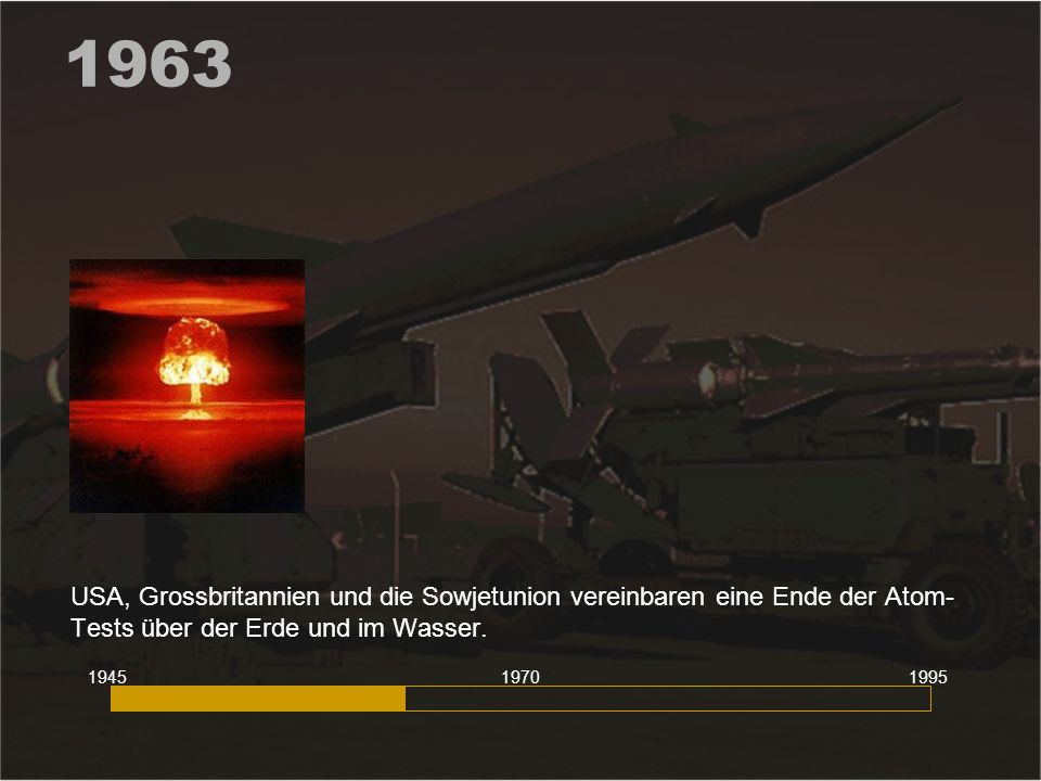 1963 USA, Grossbritannien und die Sowjetunion vereinbaren eine Ende der Atom- Tests über der Erde und im Wasser. 194519951970
