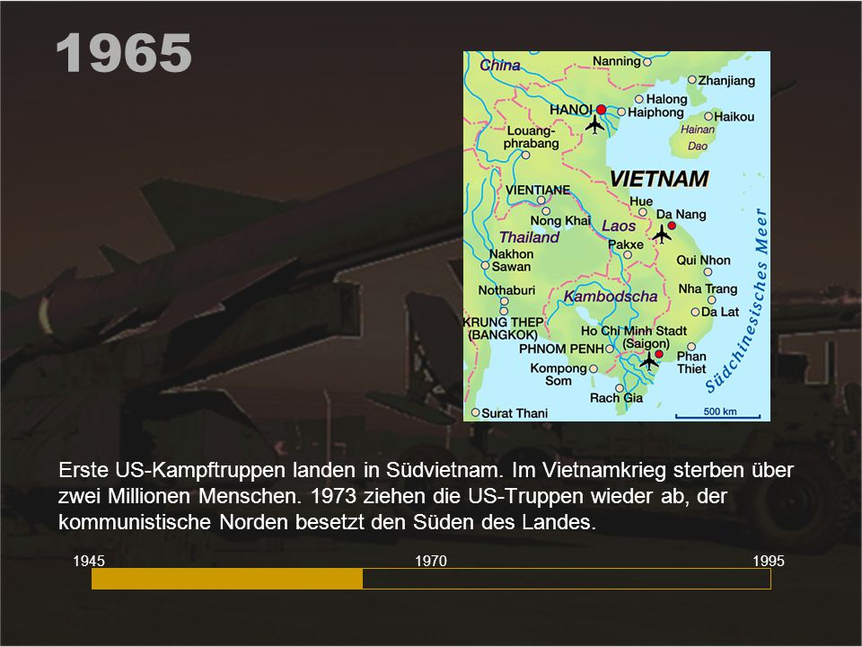 1965 Erste US-Kampftruppen landen in Südvietnam. Im Vietnamkrieg sterben über zwei Millionen Menschen. 1973 ziehen die US-Truppen wieder ab, der kommu