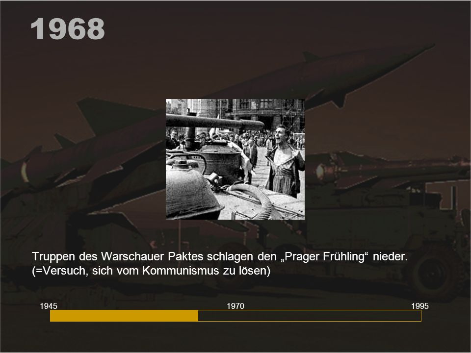 """1968 Truppen des Warschauer Paktes schlagen den """"Prager Frühling"""" nieder. (=Versuch, sich vom Kommunismus zu lösen) 194519951970"""