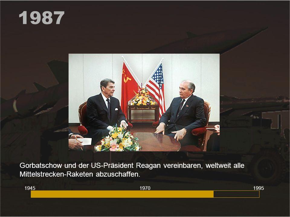 1987 Gorbatschow und der US-Präsident Reagan vereinbaren, weltweit alle Mittelstrecken-Raketen abzuschaffen. 194519951970