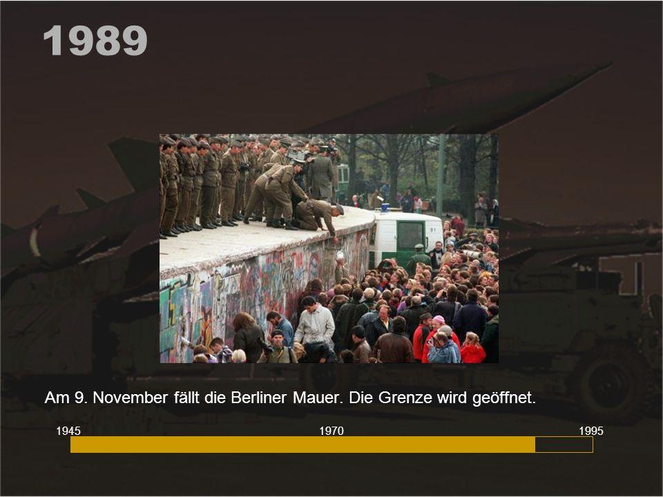 1989 Am 9. November fällt die Berliner Mauer. Die Grenze wird geöffnet. 194519951970
