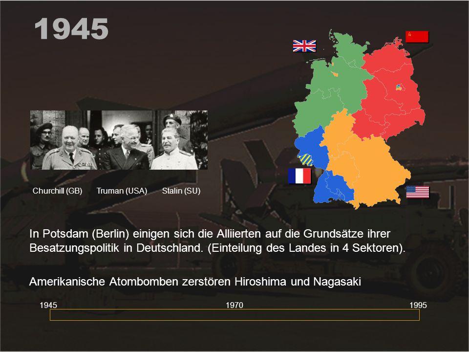 1945 In Potsdam (Berlin) einigen sich die Alliierten auf die Grundsätze ihrer Besatzungspolitik in Deutschland. (Einteilung des Landes in 4 Sektoren).