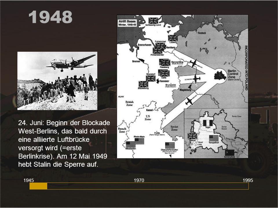 1948 24. Juni: Beginn der Blockade West-Berlins, das bald durch eine alliierte Luftbrücke versorgt wird (=erste Berlinkrise). Am 12 Mai 1949 hebt Stal