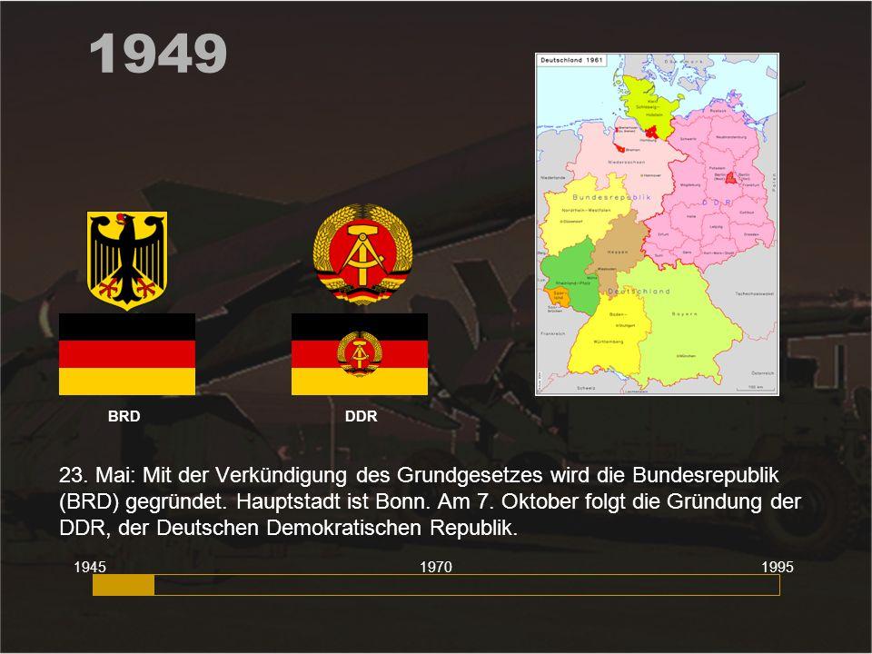 1949 23. Mai: Mit der Verkündigung des Grundgesetzes wird die Bundesrepublik (BRD) gegründet. Hauptstadt ist Bonn. Am 7. Oktober folgt die Gründung de