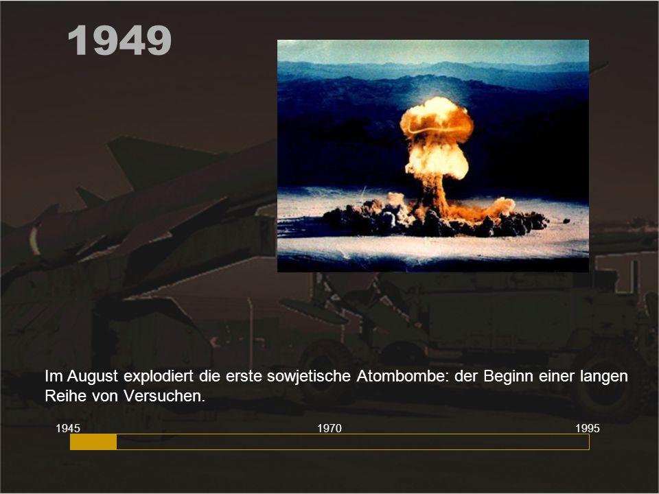 1949 Im August explodiert die erste sowjetische Atombombe: der Beginn einer langen Reihe von Versuchen. 194519951970