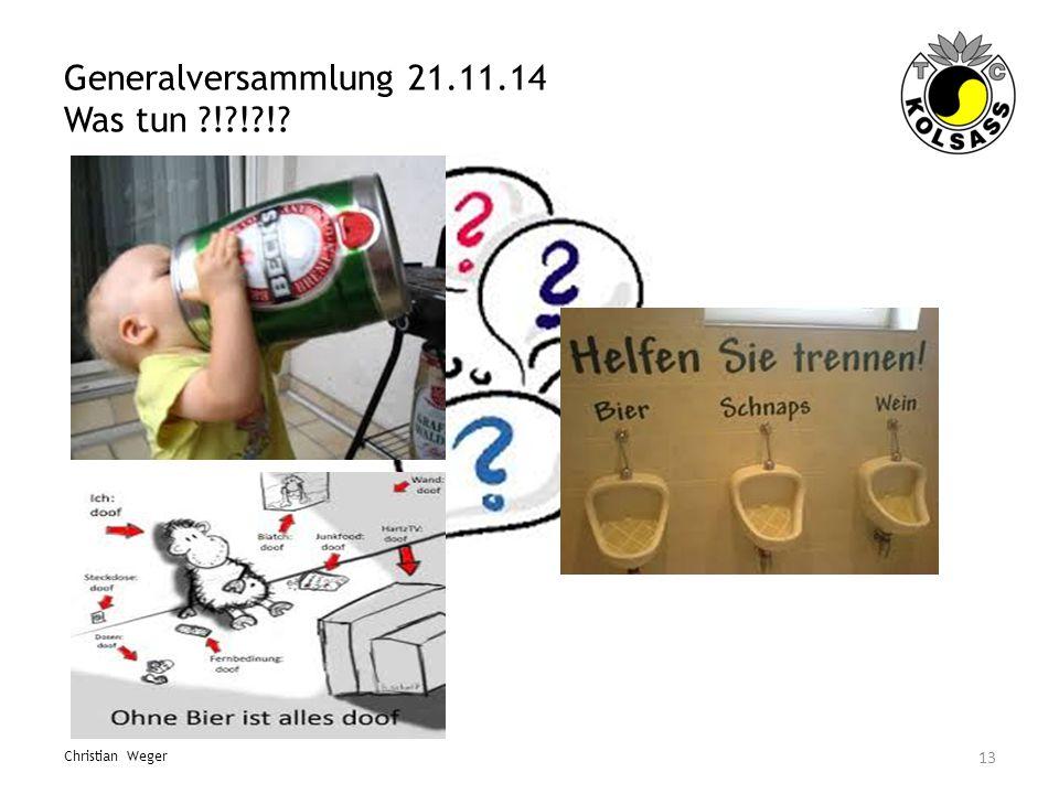 Generalversammlung 21.11.14 Was tun ?!?!?!? 13 Christian Weger