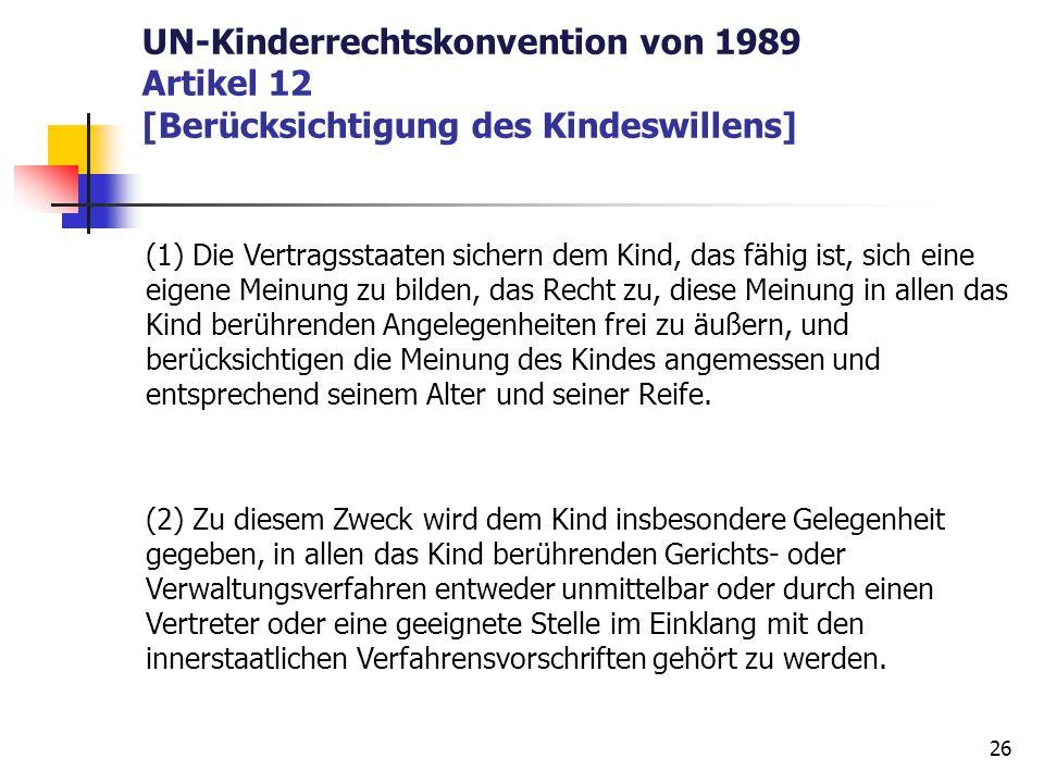 UN-Kinderrechtskonvention von 1989 Artikel 12 [Berücksichtigung des Kindeswillens] (1) Die Vertragsstaaten sichern dem Kind, das fähig ist, sich eine