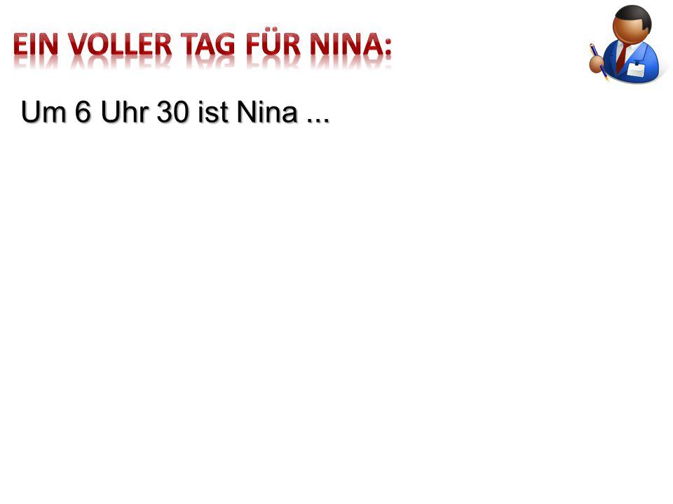 Um 6 Uhr 30 ist Nina...