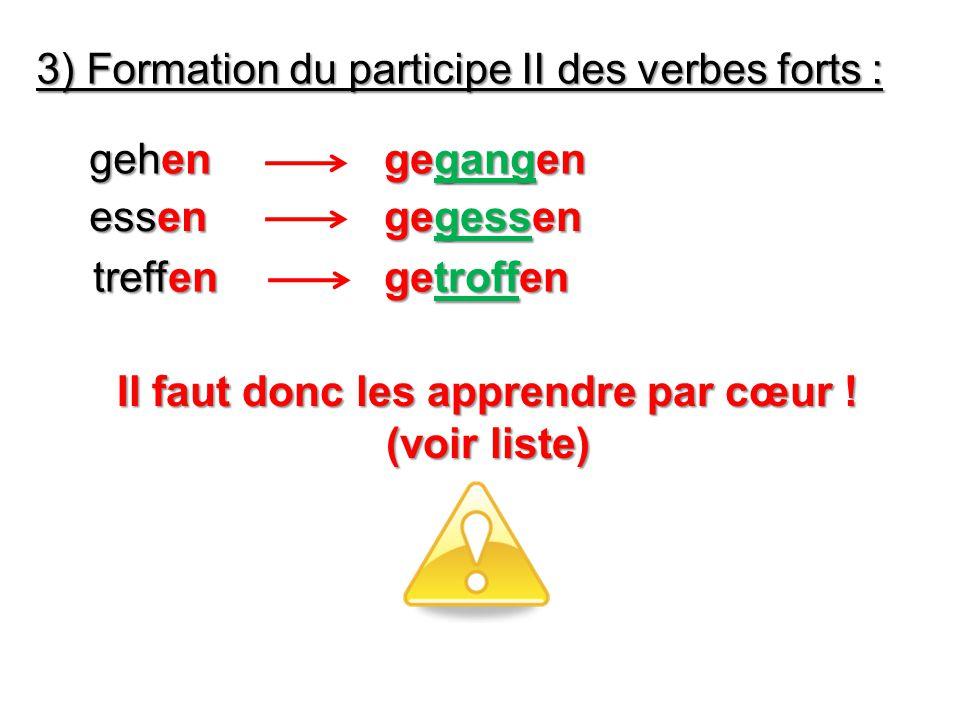 3) Formation du participe II des verbes forts : gehen gegangen essen gegessen getroffen treffen Il faut donc les apprendre par cœur .