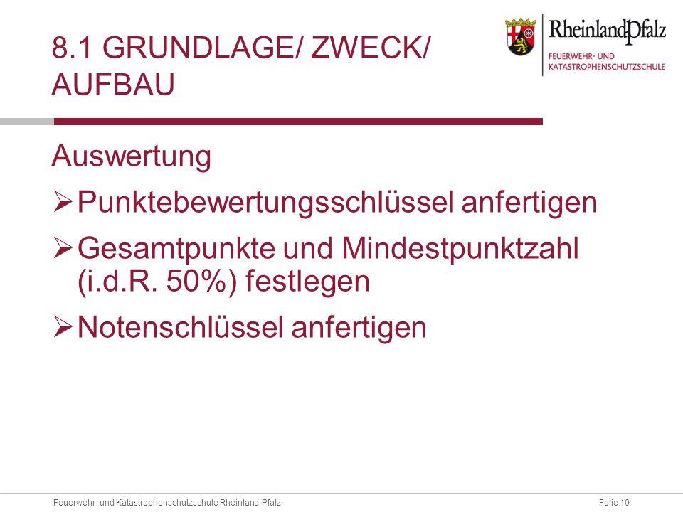 Folie 10Feuerwehr- und Katastrophenschutzschule Rheinland-Pfalz 8.1 GRUNDLAGE/ ZWECK/ AUFBAU Auswertung  Punktebewertungsschlüssel anfertigen  Gesamtpunkte und Mindestpunktzahl (i.d.R.