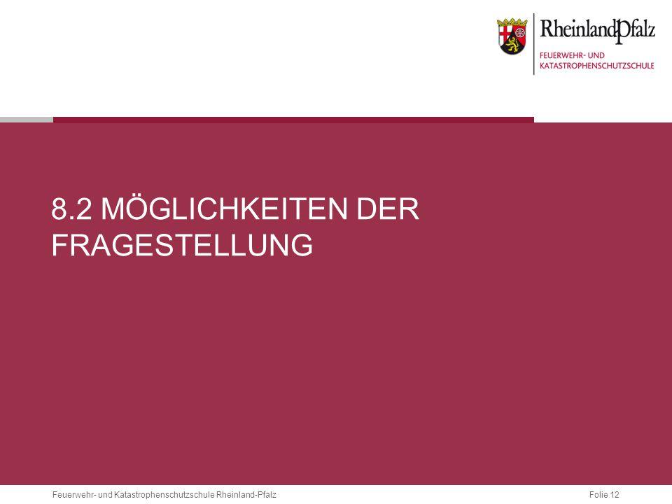 Folie 12 Feuerwehr- und Katastrophenschutzschule Rheinland-Pfalz 8.2 MÖGLICHKEITEN DER FRAGESTELLUNG