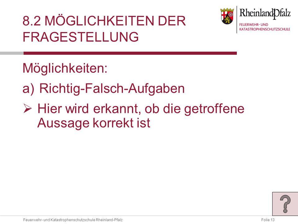 Folie 13Feuerwehr- und Katastrophenschutzschule Rheinland-Pfalz 8.2 MÖGLICHKEITEN DER FRAGESTELLUNG Möglichkeiten: a)Richtig-Falsch-Aufgaben  Hier wird erkannt, ob die getroffene Aussage korrekt ist