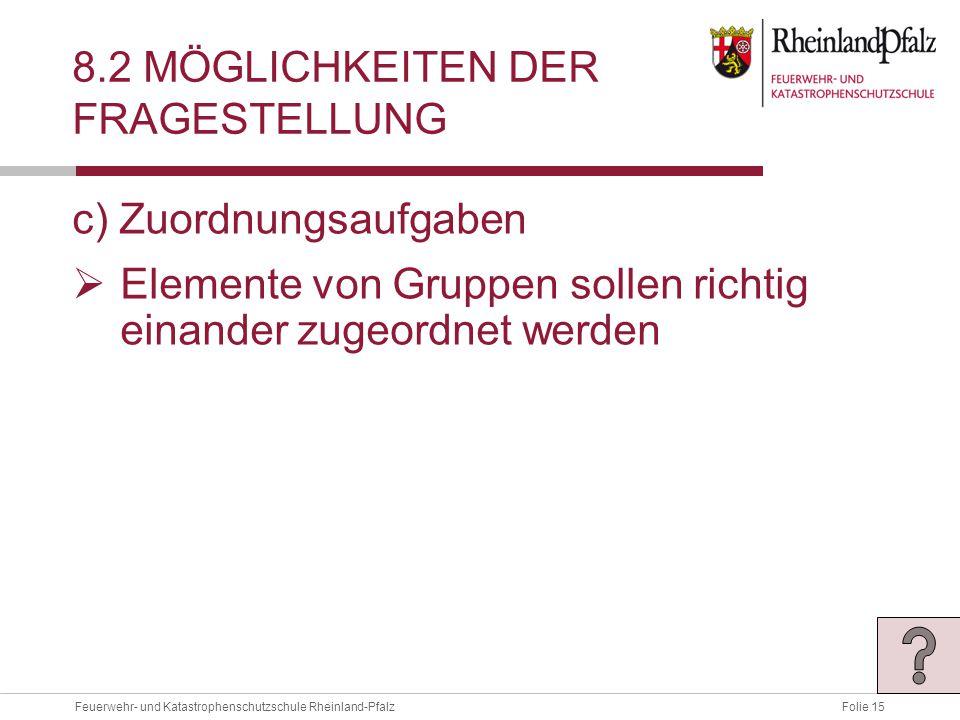 Folie 15Feuerwehr- und Katastrophenschutzschule Rheinland-Pfalz 8.2 MÖGLICHKEITEN DER FRAGESTELLUNG c) Zuordnungsaufgaben  Elemente von Gruppen sollen richtig einander zugeordnet werden