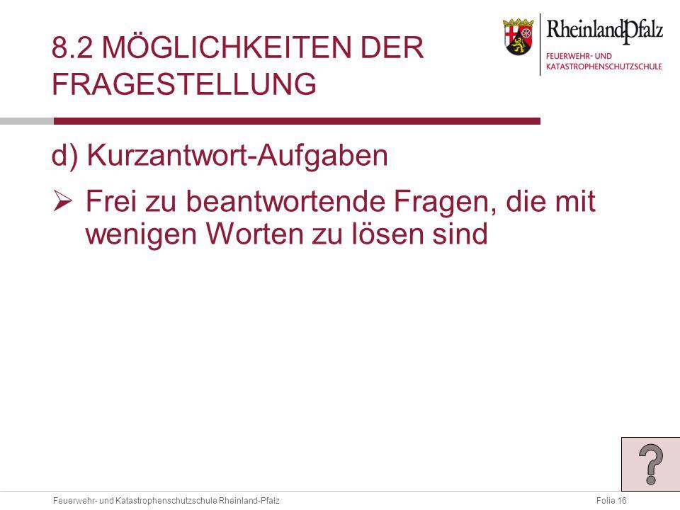 Folie 16Feuerwehr- und Katastrophenschutzschule Rheinland-Pfalz 8.2 MÖGLICHKEITEN DER FRAGESTELLUNG d) Kurzantwort-Aufgaben  Frei zu beantwortende Fragen, die mit wenigen Worten zu lösen sind