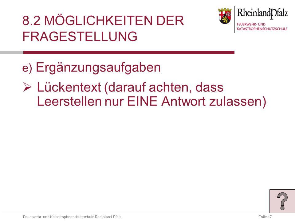 Folie 17Feuerwehr- und Katastrophenschutzschule Rheinland-Pfalz 8.2 MÖGLICHKEITEN DER FRAGESTELLUNG e) Ergänzungsaufgaben  Lückentext (darauf achten, dass Leerstellen nur EINE Antwort zulassen)