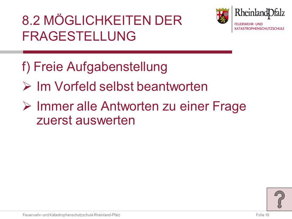 Folie 18Feuerwehr- und Katastrophenschutzschule Rheinland-Pfalz 8.2 MÖGLICHKEITEN DER FRAGESTELLUNG f) Freie Aufgabenstellung  Im Vorfeld selbst beantworten  Immer alle Antworten zu einer Frage zuerst auswerten
