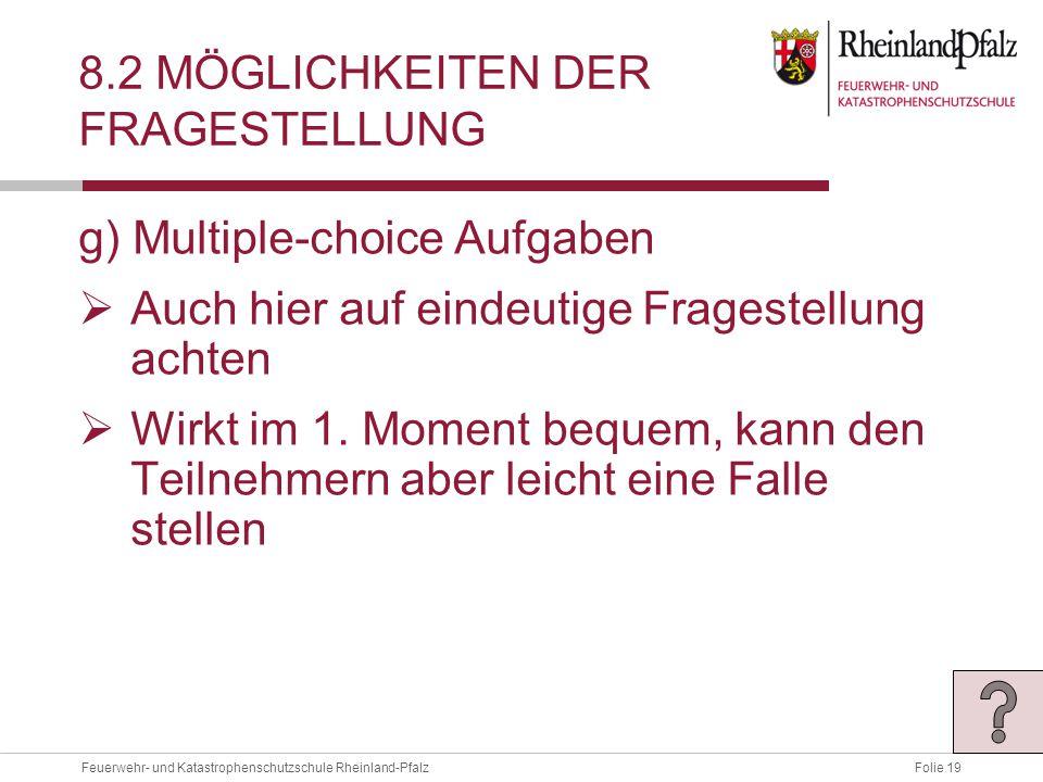 Folie 19Feuerwehr- und Katastrophenschutzschule Rheinland-Pfalz 8.2 MÖGLICHKEITEN DER FRAGESTELLUNG g) Multiple-choice Aufgaben  Auch hier auf eindeutige Fragestellung achten  Wirkt im 1.