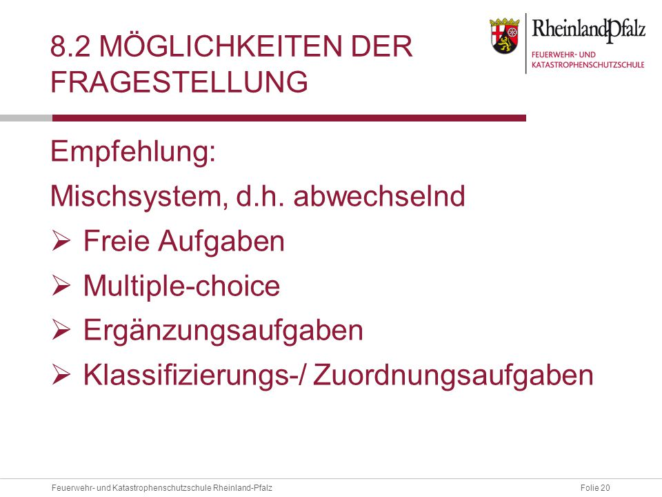 Folie 20Feuerwehr- und Katastrophenschutzschule Rheinland-Pfalz 8.2 MÖGLICHKEITEN DER FRAGESTELLUNG Empfehlung: Mischsystem, d.h.