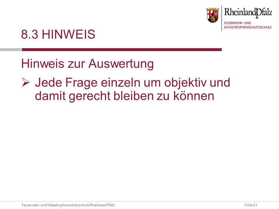 Folie 21Feuerwehr- und Katastrophenschutzschule Rheinland-Pfalz 8.3 HINWEIS Hinweis zur Auswertung  Jede Frage einzeln um objektiv und damit gerecht bleiben zu können