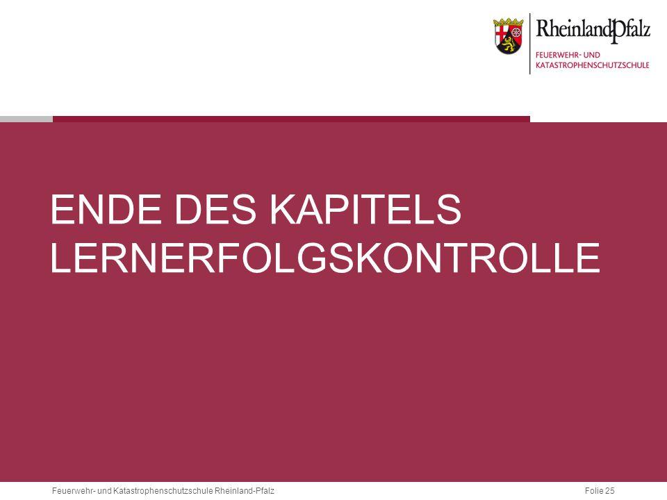 Folie 25Feuerwehr- und Katastrophenschutzschule Rheinland-Pfalz ENDE DES KAPITELS LERNERFOLGSKONTROLLE