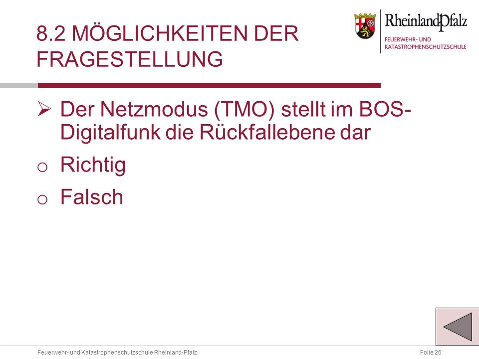 Folie 26Feuerwehr- und Katastrophenschutzschule Rheinland-Pfalz 8.2 MÖGLICHKEITEN DER FRAGESTELLUNG  Der Netzmodus (TMO) stellt im BOS- Digitalfunk die Rückfallebene dar o Richtig o Falsch
