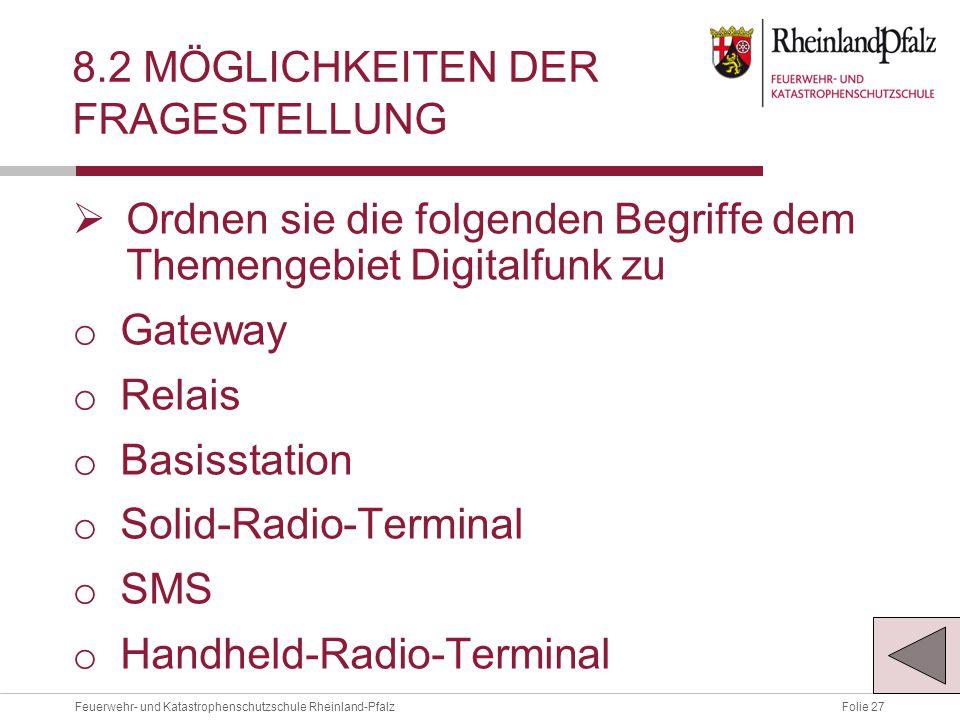 Folie 27Feuerwehr- und Katastrophenschutzschule Rheinland-Pfalz 8.2 MÖGLICHKEITEN DER FRAGESTELLUNG  Ordnen sie die folgenden Begriffe dem Themengebiet Digitalfunk zu o Gateway o Relais o Basisstation o Solid-Radio-Terminal o SMS o Handheld-Radio-Terminal