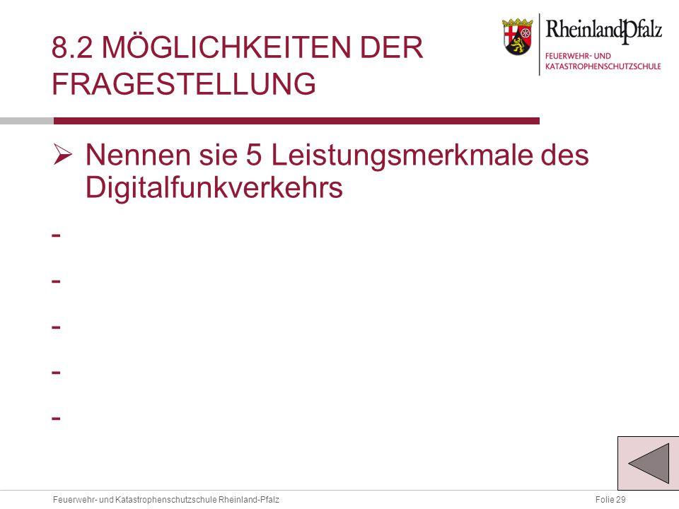 Folie 29Feuerwehr- und Katastrophenschutzschule Rheinland-Pfalz 8.2 MÖGLICHKEITEN DER FRAGESTELLUNG  Nennen sie 5 Leistungsmerkmale des Digitalfunkverkehrs -