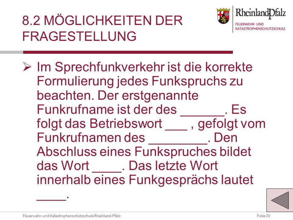 Folie 30Feuerwehr- und Katastrophenschutzschule Rheinland-Pfalz 8.2 MÖGLICHKEITEN DER FRAGESTELLUNG  Im Sprechfunkverkehr ist die korrekte Formulierung jedes Funkspruchs zu beachten.