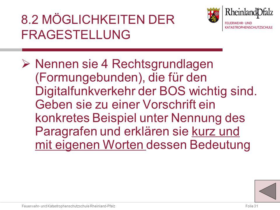 Folie 31Feuerwehr- und Katastrophenschutzschule Rheinland-Pfalz 8.2 MÖGLICHKEITEN DER FRAGESTELLUNG  Nennen sie 4 Rechtsgrundlagen (Formungebunden), die für den Digitalfunkverkehr der BOS wichtig sind.