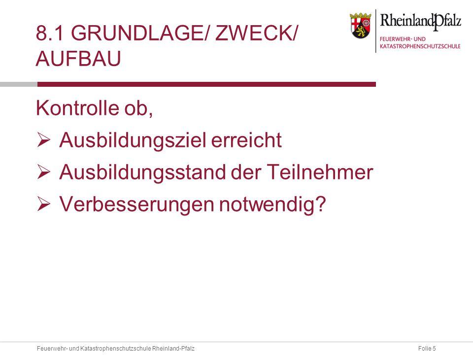 Folie 5Feuerwehr- und Katastrophenschutzschule Rheinland-Pfalz 8.1 GRUNDLAGE/ ZWECK/ AUFBAU Kontrolle ob,  Ausbildungsziel erreicht  Ausbildungsstand der Teilnehmer  Verbesserungen notwendig?