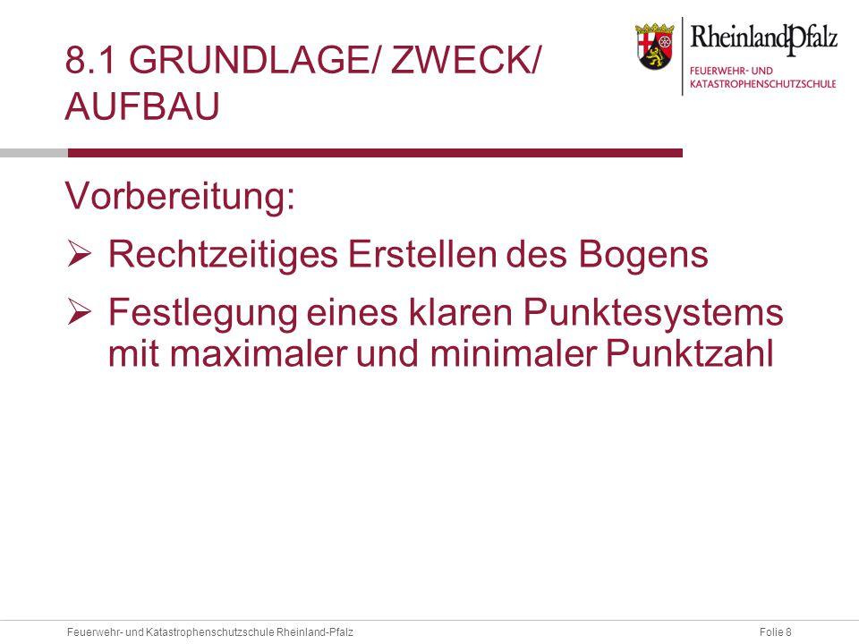 Folie 8Feuerwehr- und Katastrophenschutzschule Rheinland-Pfalz 8.1 GRUNDLAGE/ ZWECK/ AUFBAU Vorbereitung:  Rechtzeitiges Erstellen des Bogens  Festlegung eines klaren Punktesystems mit maximaler und minimaler Punktzahl